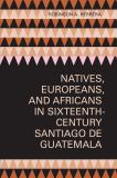 Natives, Europeans, and Africans in Sixteenth-Century Santiago de Guatemala 9780292726079